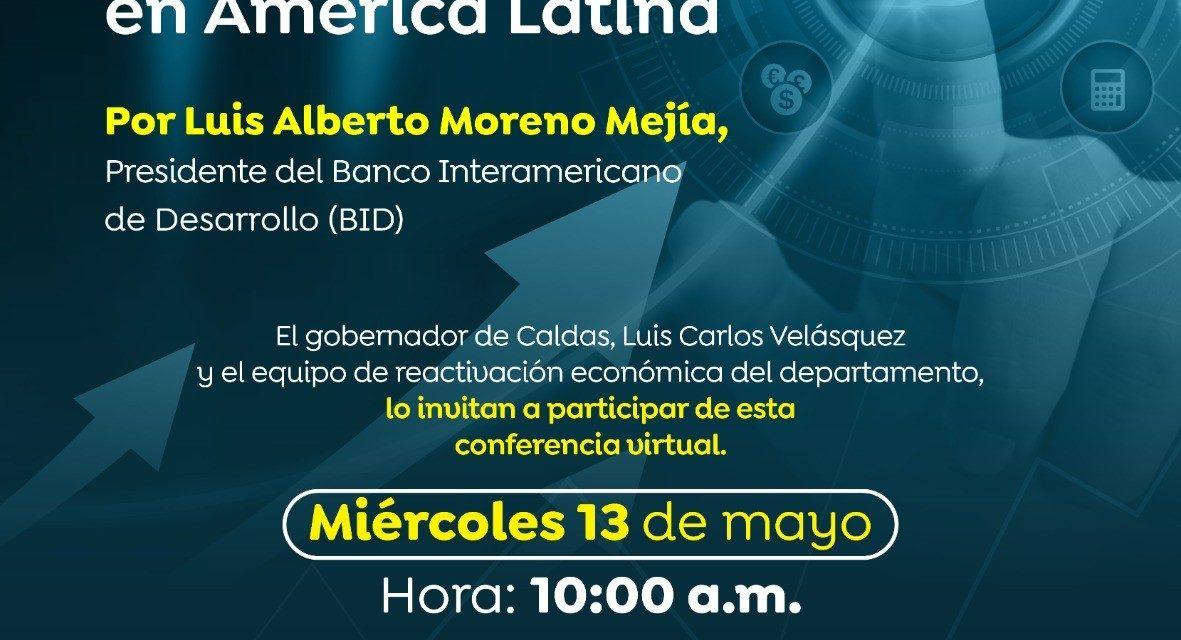 EN DIÁLOGO CON EL PRESIDENTE DEL BANCO INTERAMERICANO DE DESARROLLO (BID), EL GOBERNADOR DE CALDAS PRESENTARÁ EL COMITÉ DE REACTIVACIÓN ECONÓMICA DEL DEPARTAMENTO. LA CONFERENCIA VIRTUAL LA TRANSMITIRÁ LA GOBERNACIÓN ESTE MIÉRCOLES 13 DE MAYO